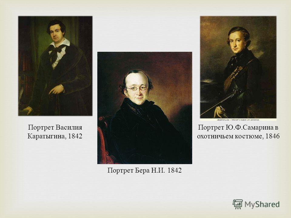 Портрет Ю. Ф. Самарина в охотничьем костюме, 1846 Портрет Бера Н. И. 1842 Портрет Василия Каратыгина, 1842