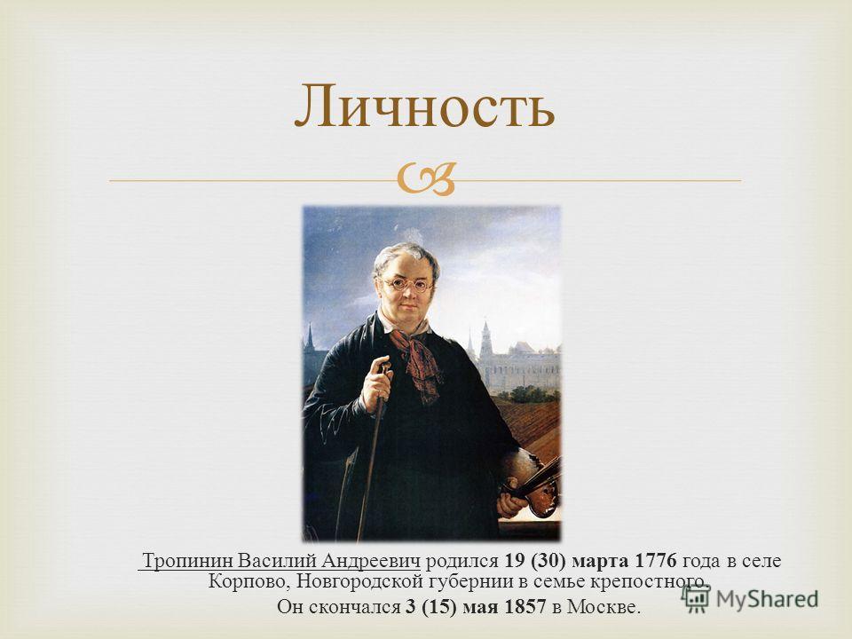 Личность Тропинин Василий Андреевич родился 19 (30) марта 1776 года в селе Корпово, Новгородской губернии в семье крепостного. Он скончался 3 (15) мая 1857 в Москве.