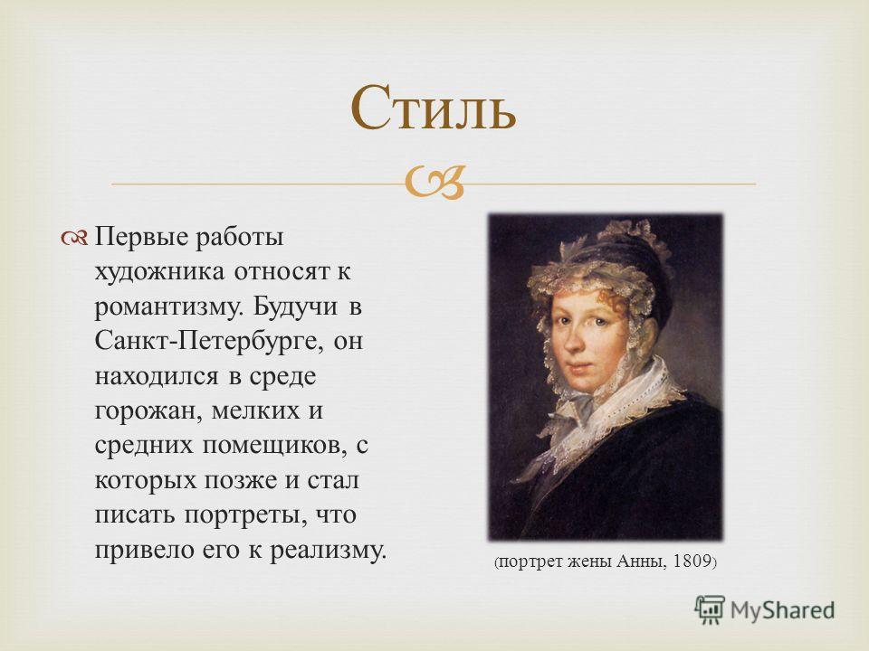 Стиль Первые работы художника относят к романтизму. Будучи в Санкт - Петербурге, он находился в среде горожан, мелких и средних помещиков, с которых позже и стал писать портреты, что привело его к реализму. ( портрет жены Анны, 1809 )