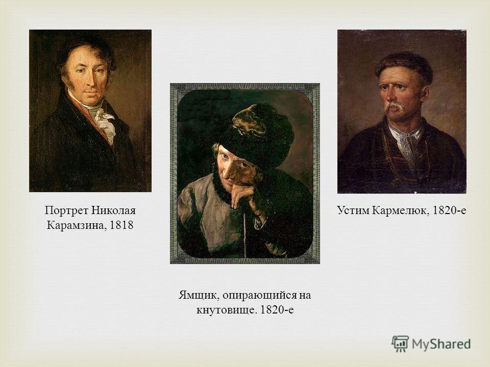 Устим Кармелюк, 1820- е Портрет Николая Карамзина, 1818 Ямщик, опирающийся на кнутовище. 1820- е