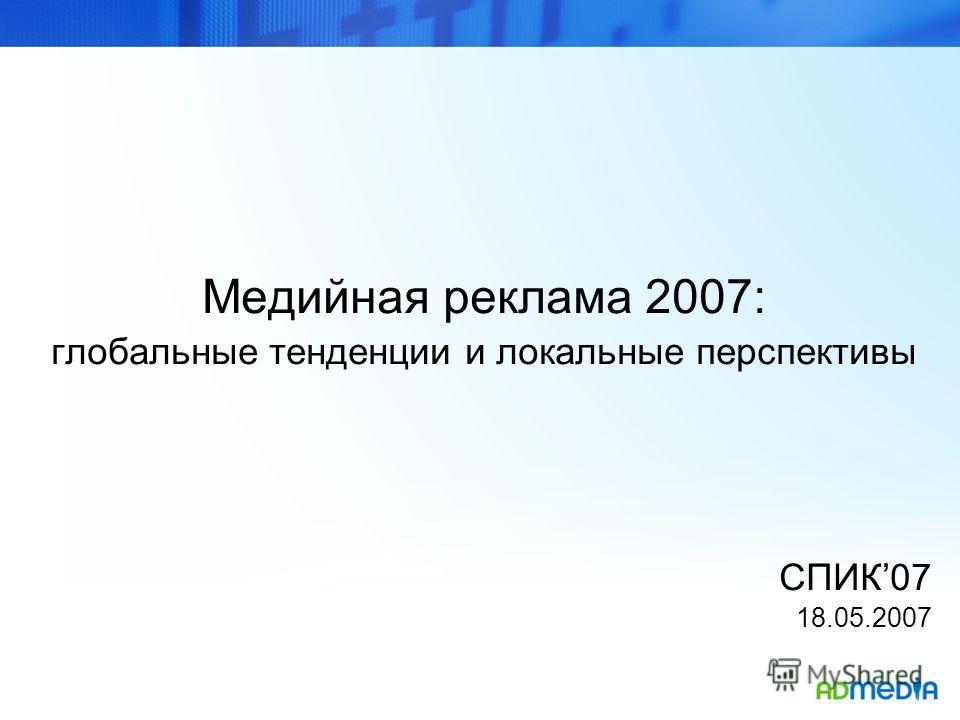 Медийная реклама 2007: глобальные тенденции и локальные перспективы СПИК07 18.05.2007