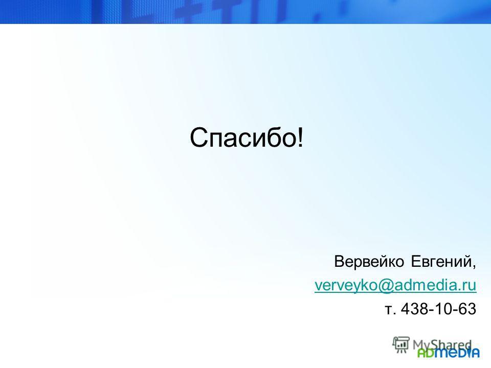 Спасибо! Вервейко Евгений, verveyko@admedia.ru т. 438-10-63