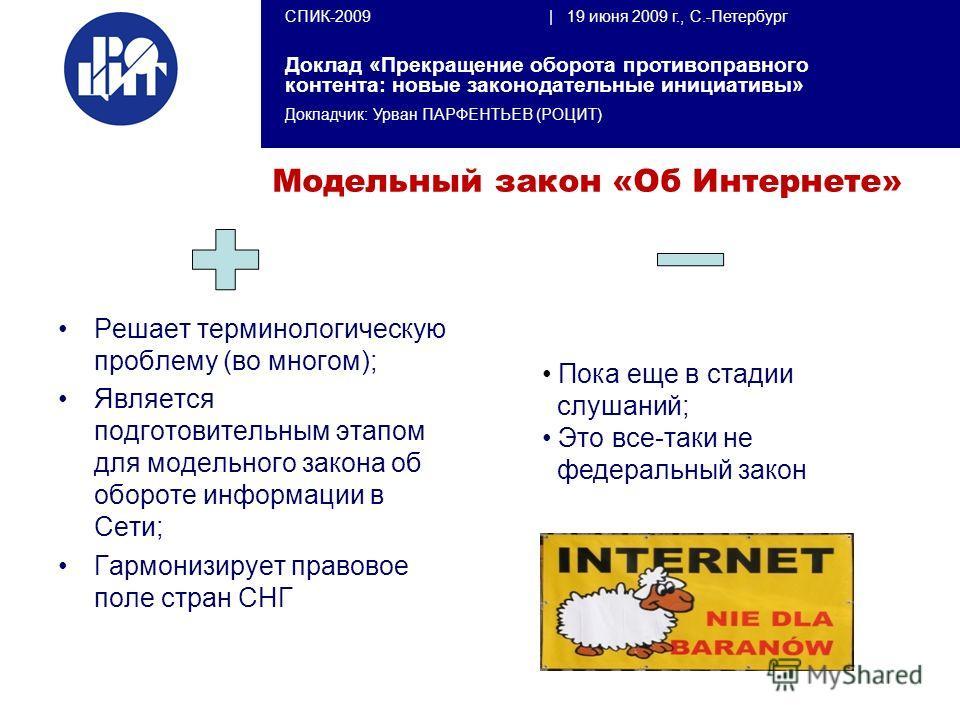 СПИК-2009 | 19 июня 2009 г., С.-Петербург Доклад «Прекращение оборота противоправного контента: новые законодательные инициативы» Докладчик: Урван ПАРФЕНТЬЕВ (РОЦИТ) Модельный закон «Об Интернете» Решает терминологическую проблему (во многом); Являет