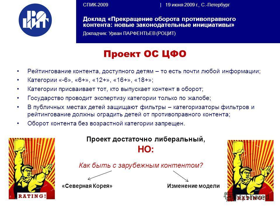 СПИК-2009   19 июня 2009 г., С.-Петербург Доклад «Прекращение оборота противоправного контента: новые законодательные инициативы» Докладчик: Урван ПАРФЕНТЬЕВ (РОЦИТ) Проект ОС ЦФО Рейтингование контента, доступного детям – то есть почти любой информа