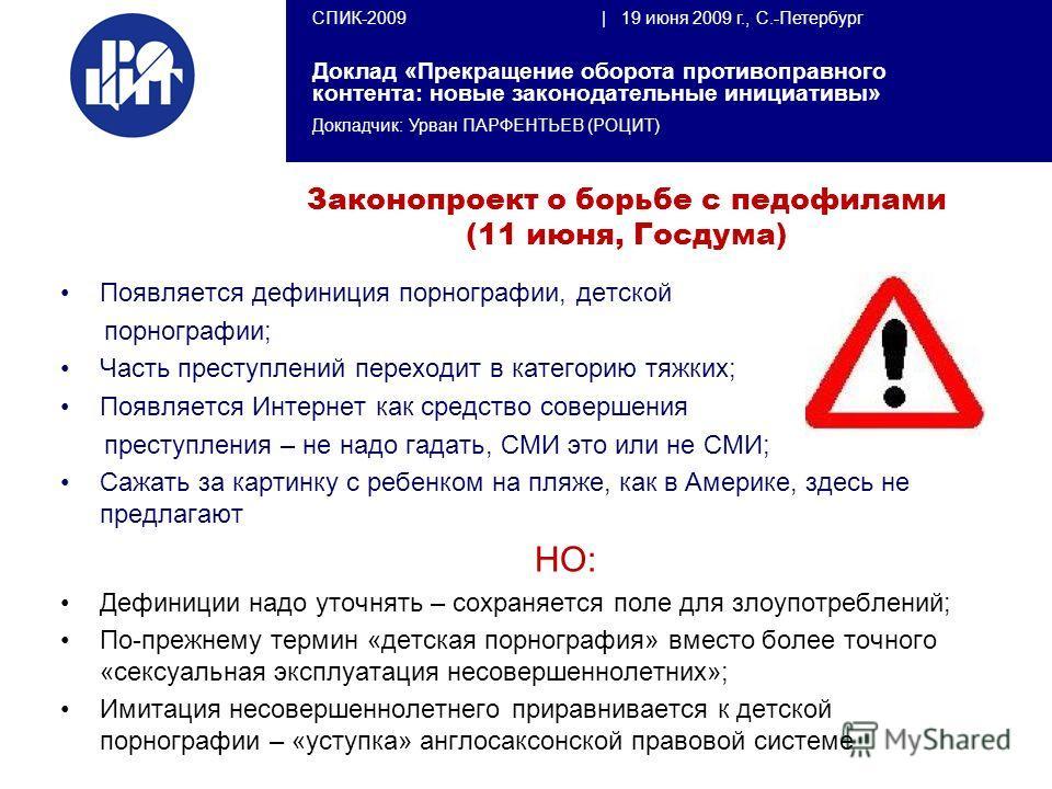 СПИК-2009 | 19 июня 2009 г., С.-Петербург Доклад «Прекращение оборота противоправного контента: новые законодательные инициативы» Докладчик: Урван ПАРФЕНТЬЕВ (РОЦИТ) Законопроект о борьбе с педофилами (11 июня, Госдума) Появляется дефиниция порнограф