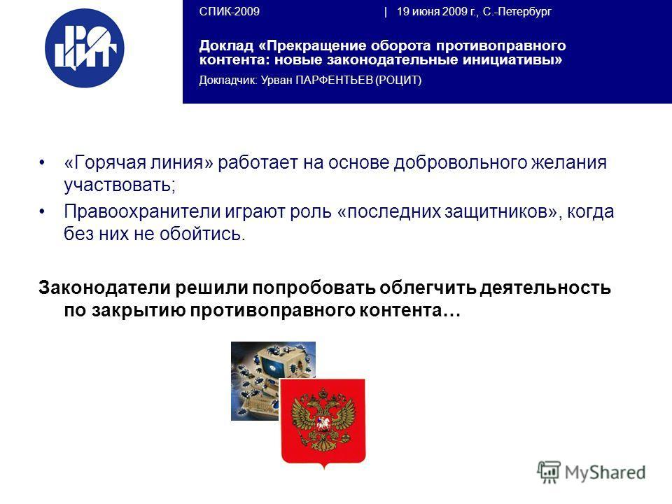 СПИК-2009   19 июня 2009 г., С.-Петербург Доклад «Прекращение оборота противоправного контента: новые законодательные инициативы» Докладчик: Урван ПАРФЕНТЬЕВ (РОЦИТ) «Горячая линия» работает на основе добровольного желания участвовать; Правоохранител