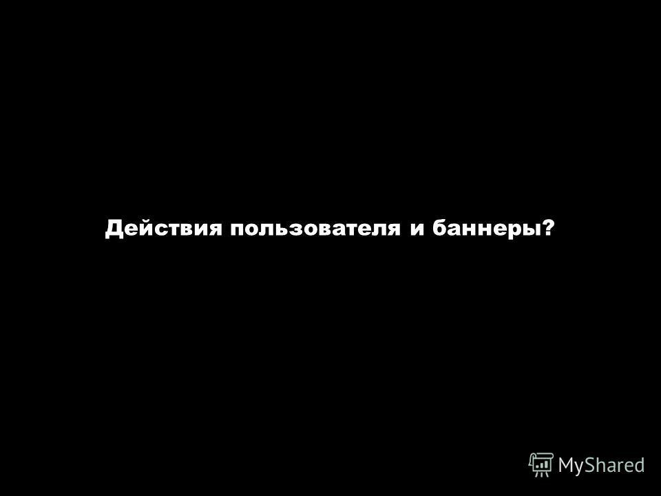 Авторские семинары-тренинги «Интернет-реклама» и «Эффективный сайт». www.spivak.ru Действия пользователя и баннеры?
