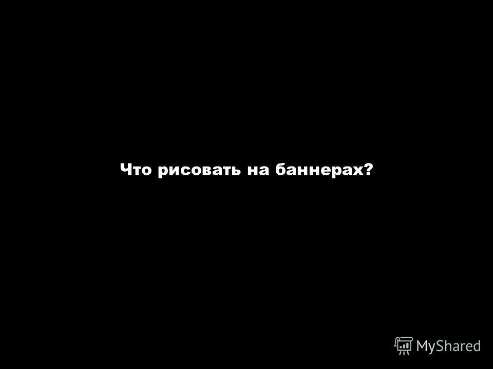Авторские семинары-тренинги «Интернет-реклама» и «Эффективный сайт». www.spivak.ru Что рисовать на баннерах?
