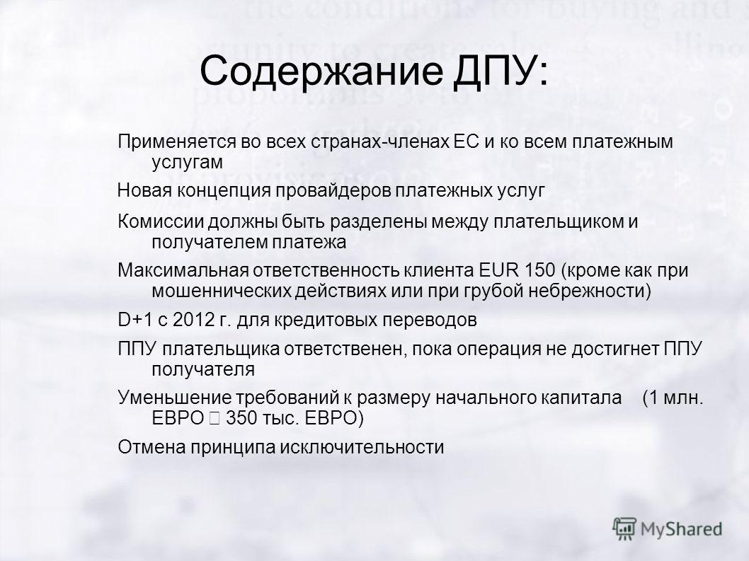 Содержание ДПУ: Применяется во всех странах-членах ЕС и ко всем платежным услугам Новая концепция провайдеров платежных услуг Комиссии должны быть разделены между плательщиком и получателем платежа Максимальная ответственность клиента EUR 150 (кроме