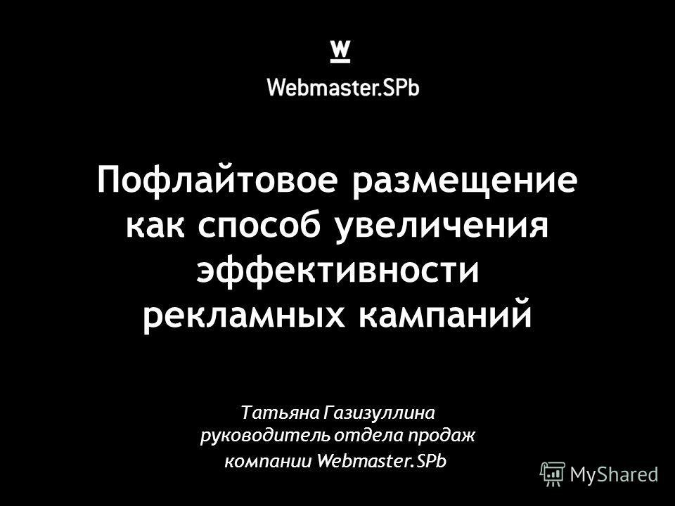 Пофлайтовое размещение как способ увеличения эффективности рекламных кампаний Татьяна Газизуллина руководитель отдела продаж компании Webmaster.SPb