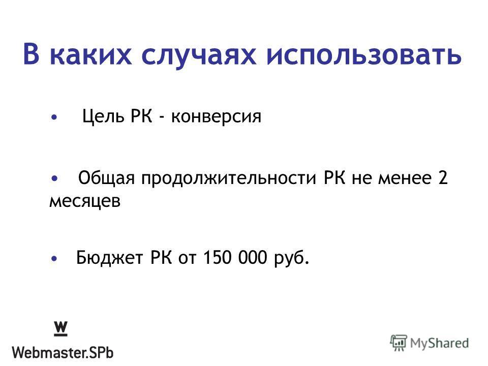 В каких случаях использовать Общая продолжительности РК не менее 2 месяцев Бюджет РК от 150 000 руб. Цель РК - конверсия
