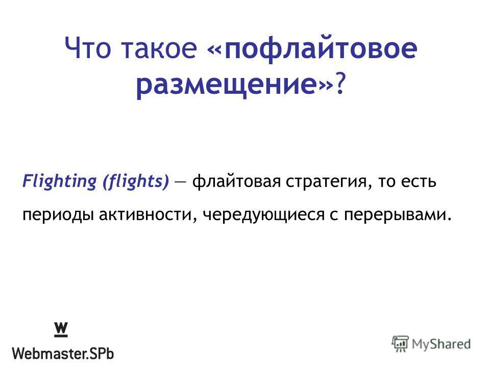 Что такое «пофлайтовое размещение»? Flighting (flights) флайтовая стратегия, то есть периоды активности, чередующиеся с перерывами.
