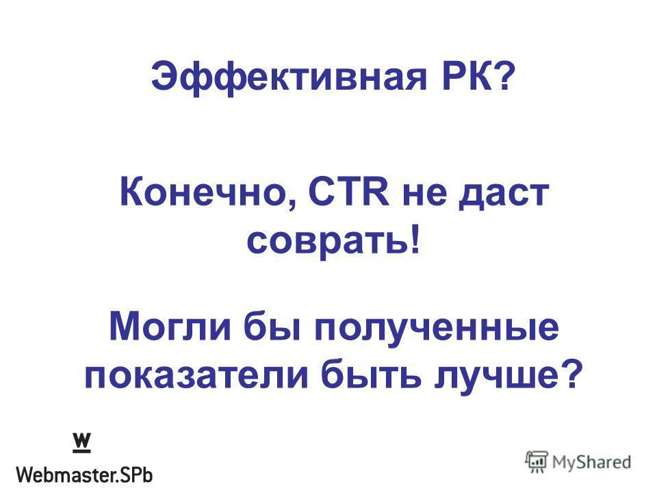 Эффективная РК? Конечно, CTR не даст соврать! Могли бы полученные показатели быть лучше?