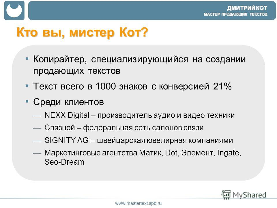 ДМИТРИЙ КОТ МАСТЕР ПРОДАЮЩИХ ТЕКСТОВ www.mastertext.spb.ru Кто вы, мистер Кот? Копирайтер, специализирующийся на создании продающих текстов Текст всего в 1000 знаков с конверсией 21% Среди клиентов NEXX Digital – производитель аудио и видео техники С