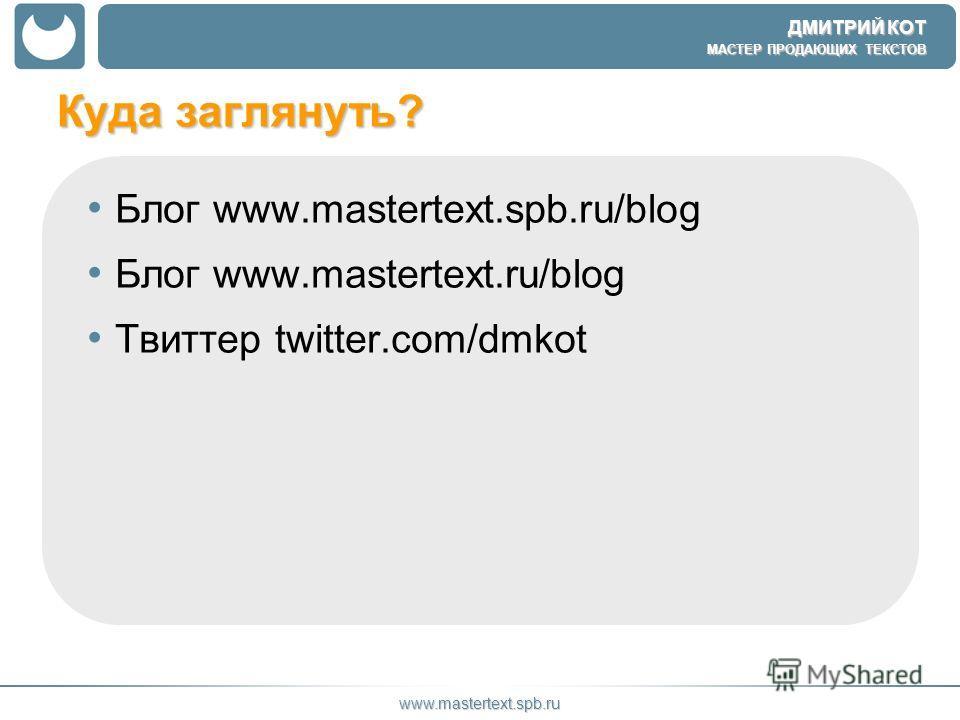 ДМИТРИЙ КОТ МАСТЕР ПРОДАЮЩИХ ТЕКСТОВ www.mastertext.spb.ru Куда заглянуть? Блог www.mastertext.spb.ru/blog Блог www.mastertext.ru/blog Твиттер twitter.com/dmkot