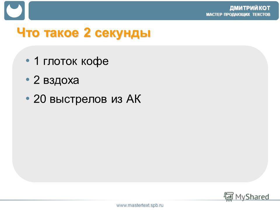ДМИТРИЙ КОТ МАСТЕР ПРОДАЮЩИХ ТЕКСТОВ www.mastertext.spb.ru Что такое 2 секунды 1 глоток кофе 2 вздоха 20 выстрелов из АК