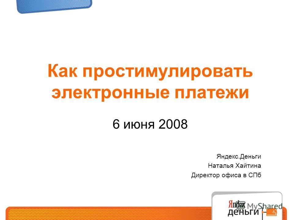 Как простимулировать электронные платежи 6 июня 2008 Яндекс.Деньги Наталья Хайтина Директор офиса в СПб