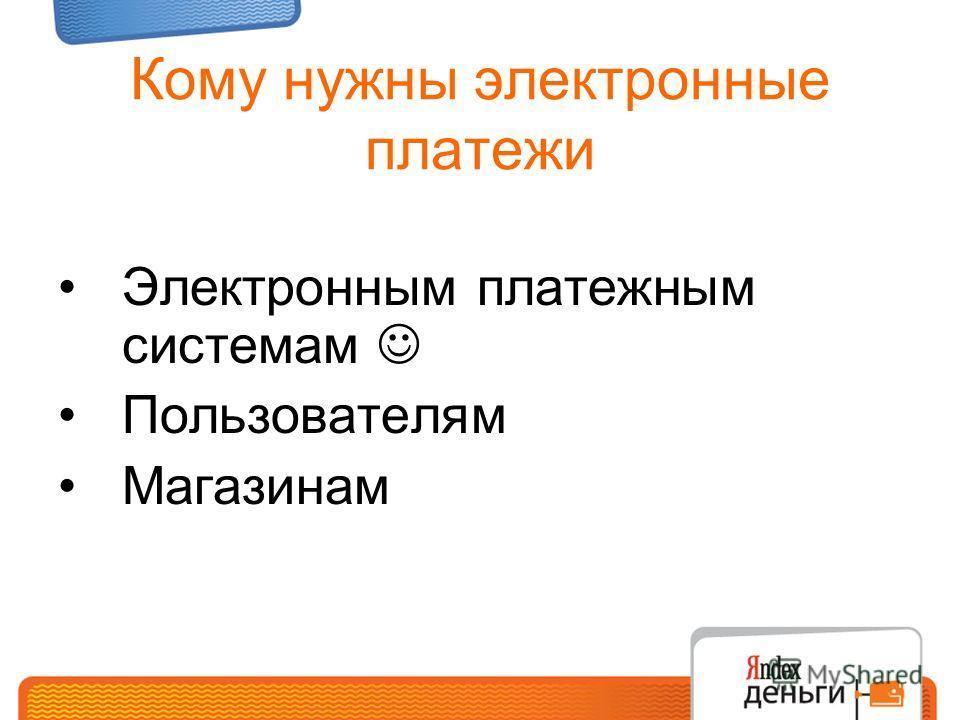 Кому нужны электронные платежи Электронным платежным системам Пользователям Магазинам