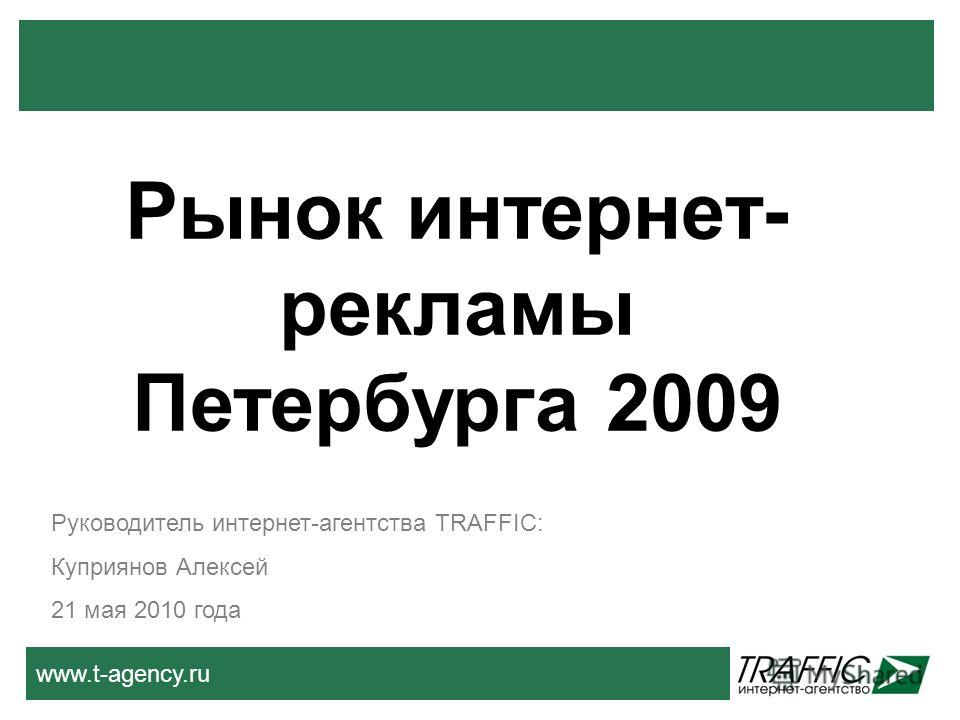 www.t-agency.ru Руководитель интернет-агентства TRAFFIC: Куприянов Алексей 21 мая 2010 года Рынок интернет- рекламы Петербурга 2009