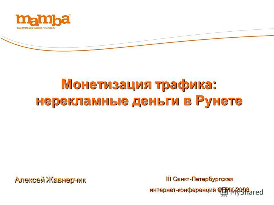 Монетизация трафика: нерекламные деньги в Рунете Алексей Жавнерчик III Санкт-Петербургская интернет-конференция СПИК-2008