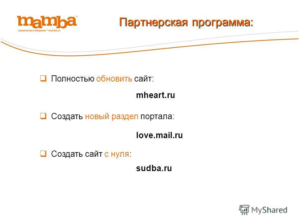 Полностью обновить сайт: Партнерская программа: Создать новый раздел портала: Создать сайт с нуля: mheart.ru love.mail.ru sudba.ru