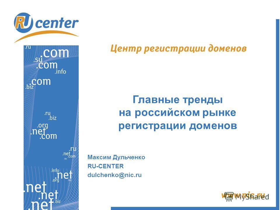 Главные тренды на российском рынке регистрации доменов Максим Дульченко RU-CENTER dulchenko@nic.ru