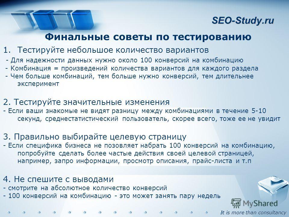 It is more than consultancy SEO-Study.ru Финальные советы по тестированию 1.Тестируйте небольшое количество вариантов - Для надежности данных нужно около 100 конверсий на комбинацию - Комбинация = произведений количества вариантов для каждого раздела