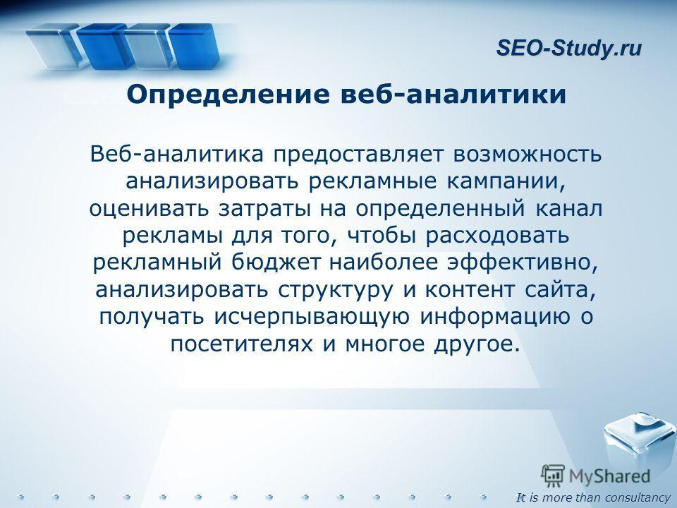 It is more than consultancy SEO-Study.ru Определение веб-аналитики Веб-аналитика предоставляет возможность анализировать рекламные кампании, оценивать затраты на определенный канал рекламы для того, чтобы расходовать рекламный бюджет наиболее эффекти
