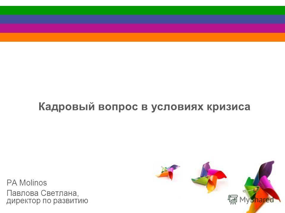 Кадровый вопрос в условиях кризиса РА Molinos Павлова Светлана, директор по развитию