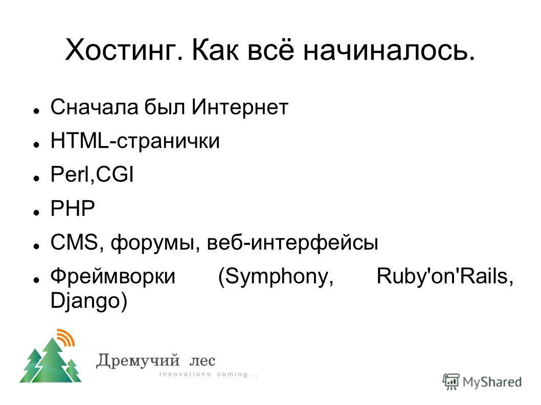 Хостинг. Как всё начиналось. Сначала был Интернет HTML-странички Perl,CGI PHP CMS, форумы, веб-интерфейсы Фреймворки (Symphony, Ruby'on'Rails, Django)