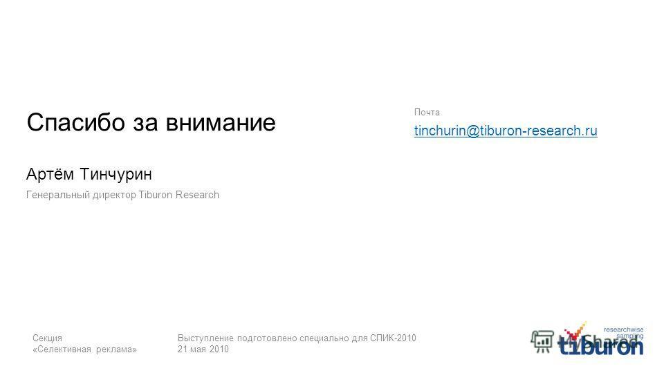 Секция «Селективная реклама» Выступление подготовлено специально для СПИК-2010 21 мая 2010 Спасибо за внимание Артём Тинчурин Генеральный директор Tiburon Research Почта tinchurin@tiburon-research.ru