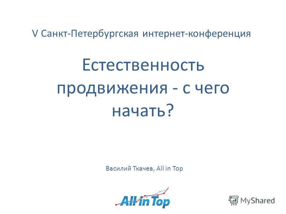 V Санкт-Петербургская интернет-конференция Естественность продвижения - с чего начать? Василий Ткачев, All in Top