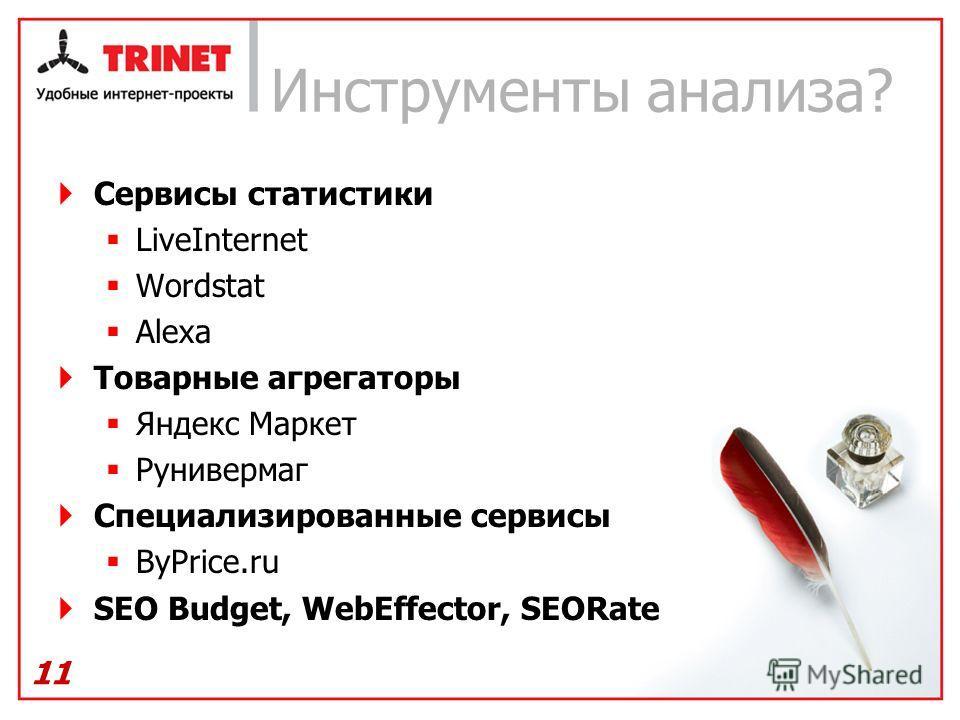 Инструменты анализа? Сервисы статистики LiveInternet Wordstat Alexa Товарные агрегаторы Яндекс Маркет Рунивермаг Специализированные сервисы ByPrice.ru SEO Budget, WebEffector, SEORate 11