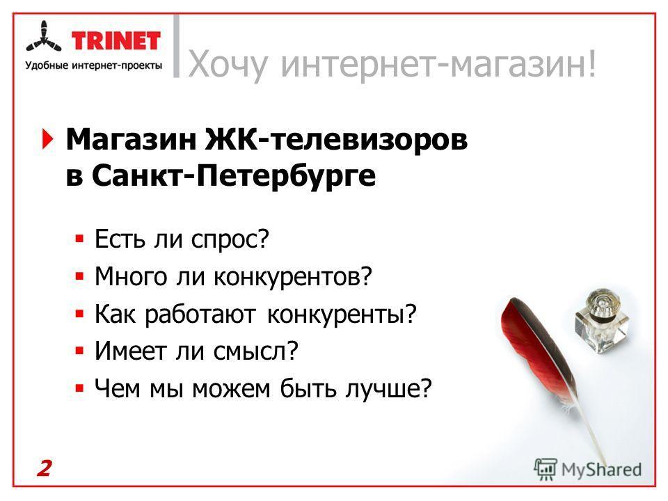 Хочу интернет-магазин! Магазин ЖК-телевизоров в Санкт-Петербурге Есть ли спрос? Много ли конкурентов? Как работают конкуренты? Имеет ли смысл? Чем мы можем быть лучше? 2