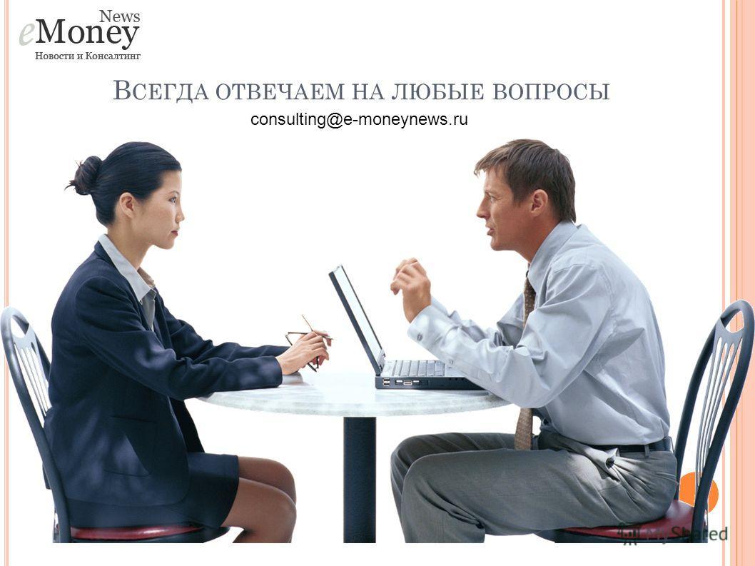 В СЕГДА ОТВЕЧАЕМ НА ЛЮБЫЕ ВОПРОСЫ consulting@e-moneynews.ru