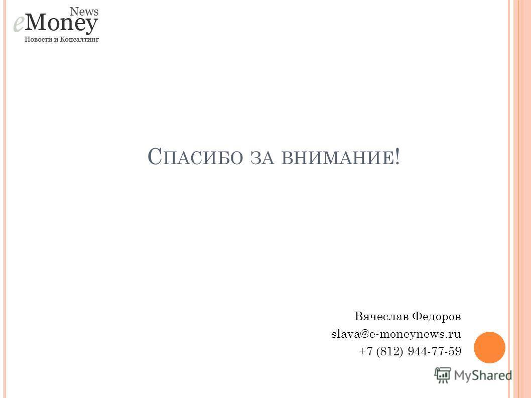С ПАСИБО ЗА ВНИМАНИЕ ! Вячеслав Федоров slava@e-moneynews.ru +7 (812) 944-77-59