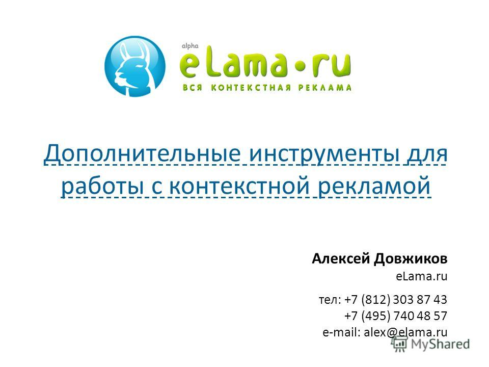 Алексей Довжиков eLama.ru тел: +7 (812) 303 87 43 +7 (495) 740 48 57 e-mail: alex@elama.ru Дополнительные инструменты для работы с контекстной рекламой