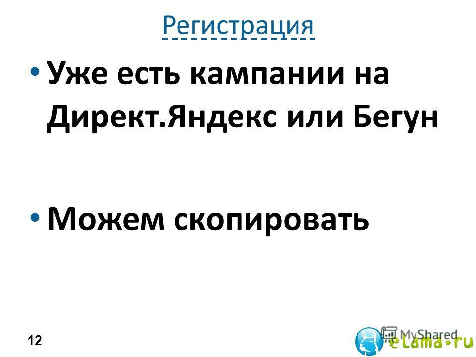 Регистрация Уже есть кампании на Директ.Яндекс или Бегун Можем скопировать 12