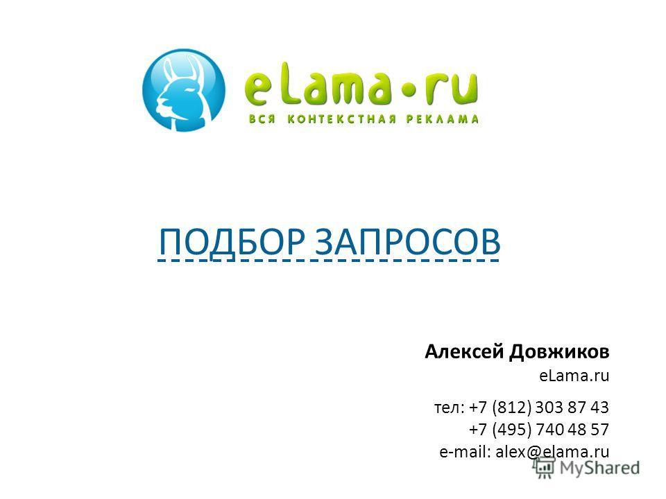 Алексей Довжиков eLama.ru тел: +7 (812) 303 87 43 +7 (495) 740 48 57 e-mail: alex@elama.ru ПОДБОР ЗАПРОСОВ