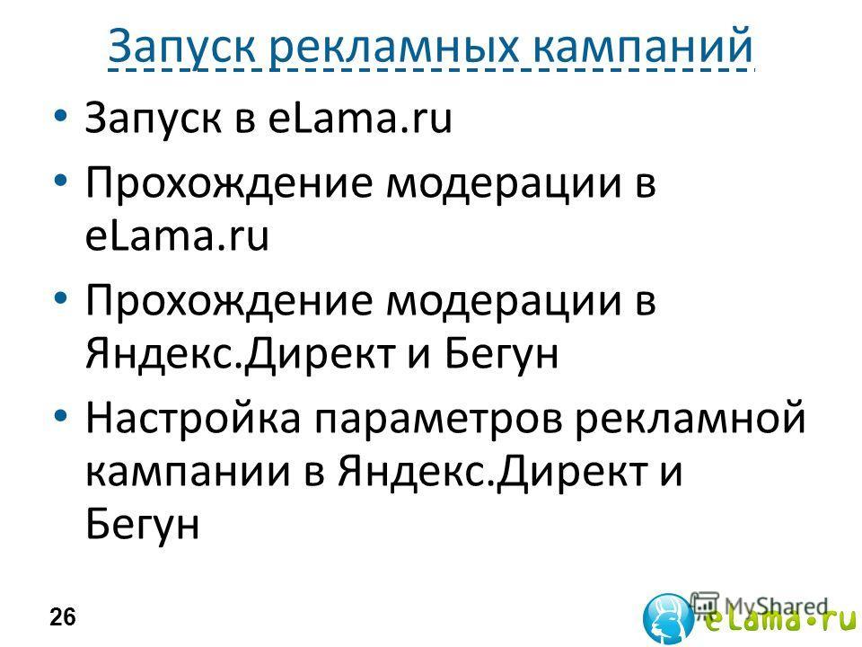 Запуск рекламных кампаний Запуск в eLama.ru Прохождение модерации в eLama.ru Прохождение модерации в Яндекс.Директ и Бегун Настройка параметров рекламной кампании в Яндекс.Директ и Бегун 26