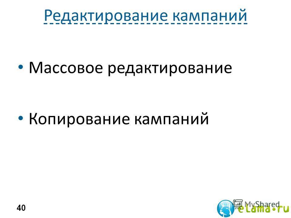 Редактирование кампаний Массовое редактирование Копирование кампаний 40