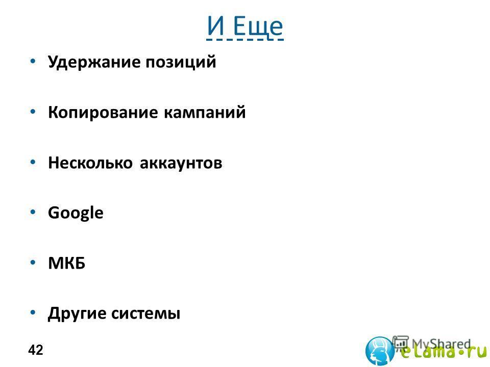 И Еще Удержание позиций Копирование кампаний Несколько аккаунтов Google МКБ Другие системы 42
