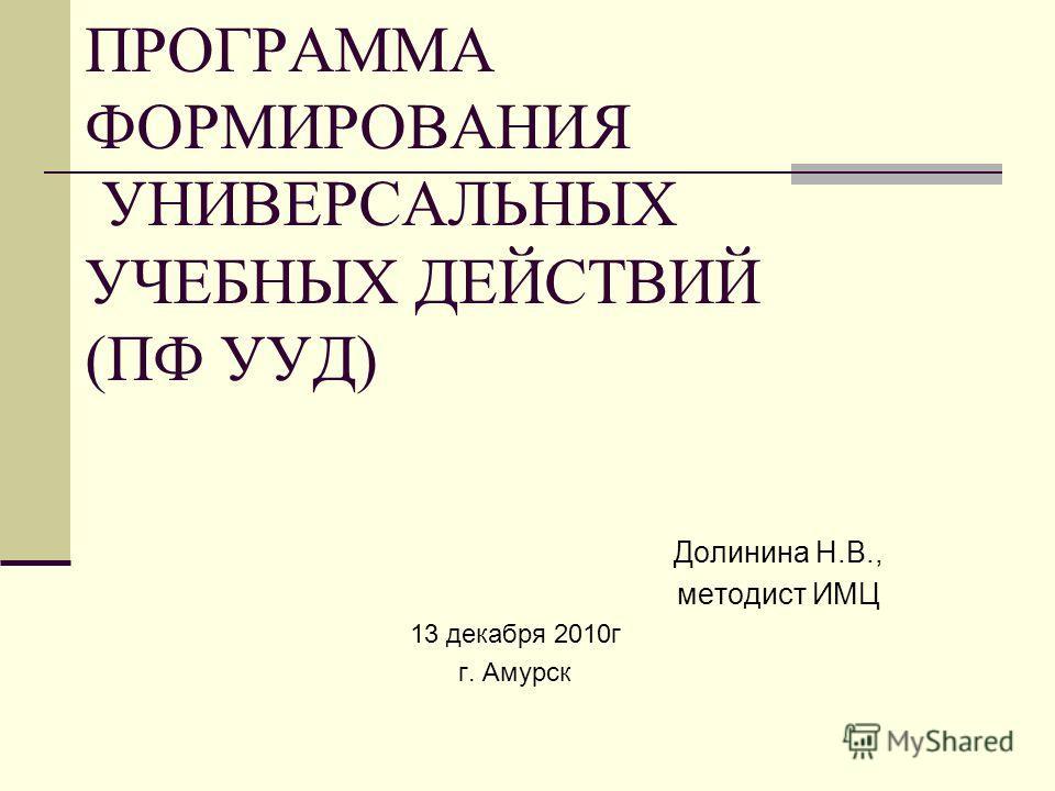 ПРОГРАММА ФОРМИРОВАНИЯ УНИВЕРСАЛЬНЫХ УЧЕБНЫХ ДЕЙСТВИЙ (ПФ УУД) Долинина Н.В., методист ИМЦ 13 декабря 2010г г. Амурск