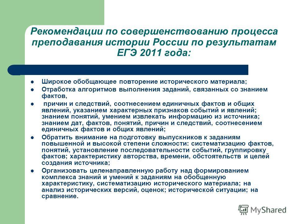 Рекомендации по совершенствованию процесса преподавания истории России по результатам ЕГЭ 2011 года: Широкое обобщающее повторение исторического материала; Отработка алгоритмов выполнения заданий, связанных со знанием фактов, причин и следствий, соот