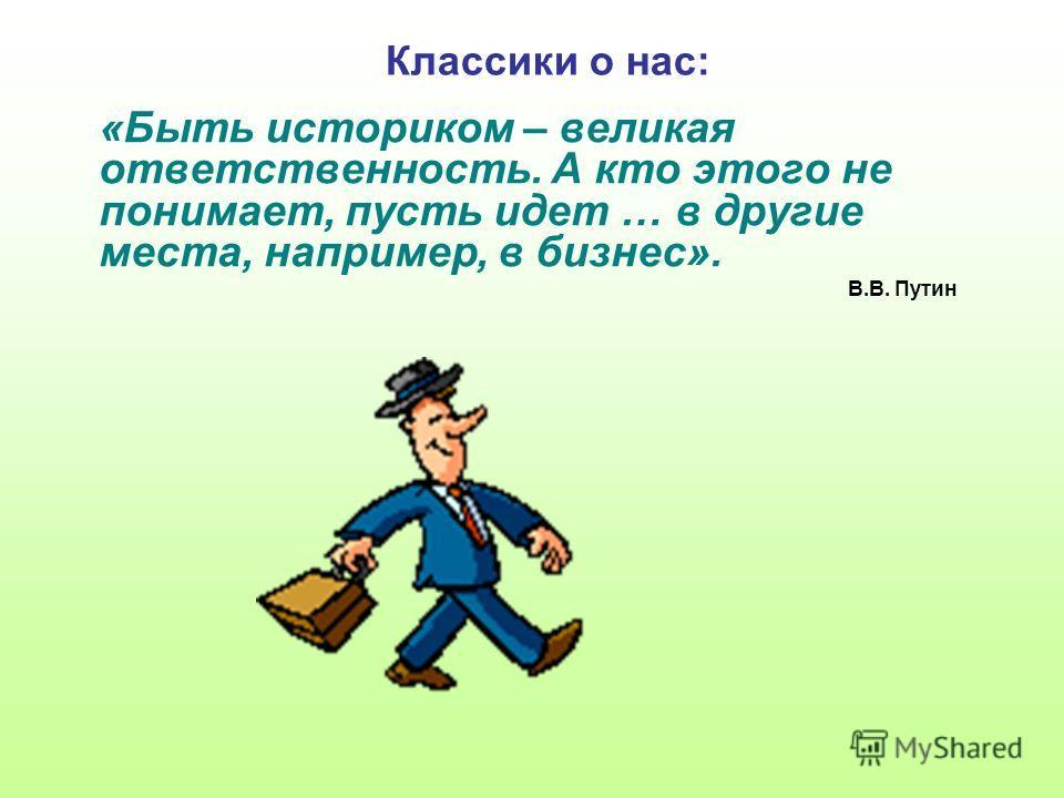 Классики о нас: «Быть историком – великая ответственность. А кто этого не понимает, пусть идет … в другие места, например, в бизнес». В.В. Путин