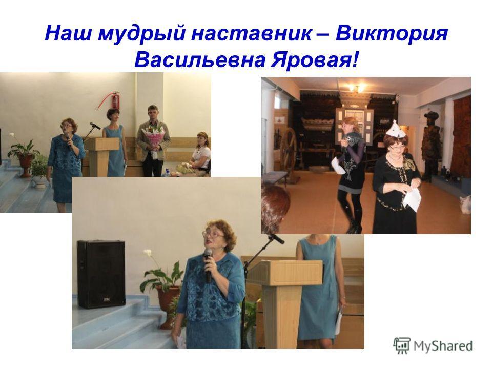 Наш мудрый наставник – Виктория Васильевна Яровая!