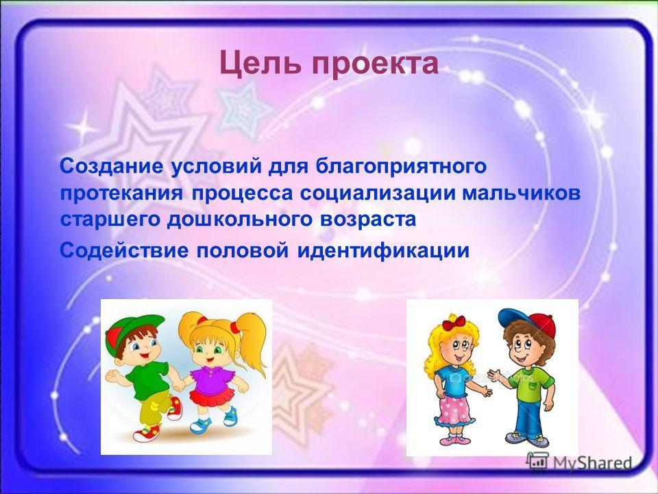 Цель проекта Создание условий для благоприятного протекания процесса социализации мальчиков старшего дошкольного возраста Содействие половой идентификации