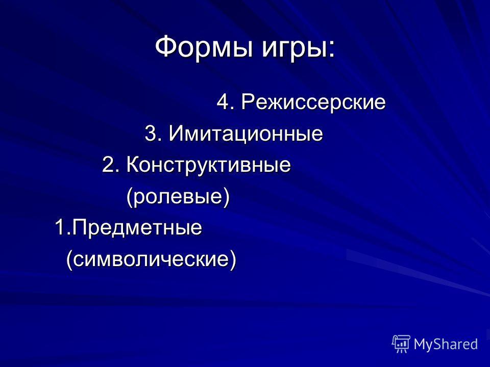 Формы игры: 4. Режиссерские 4. Режиссерские 3. Имитационные 3. Имитационные 2. Конструктивные 2. Конструктивные (ролевые) (ролевые) 1.Предметные 1.Предметные (символические) (символические)
