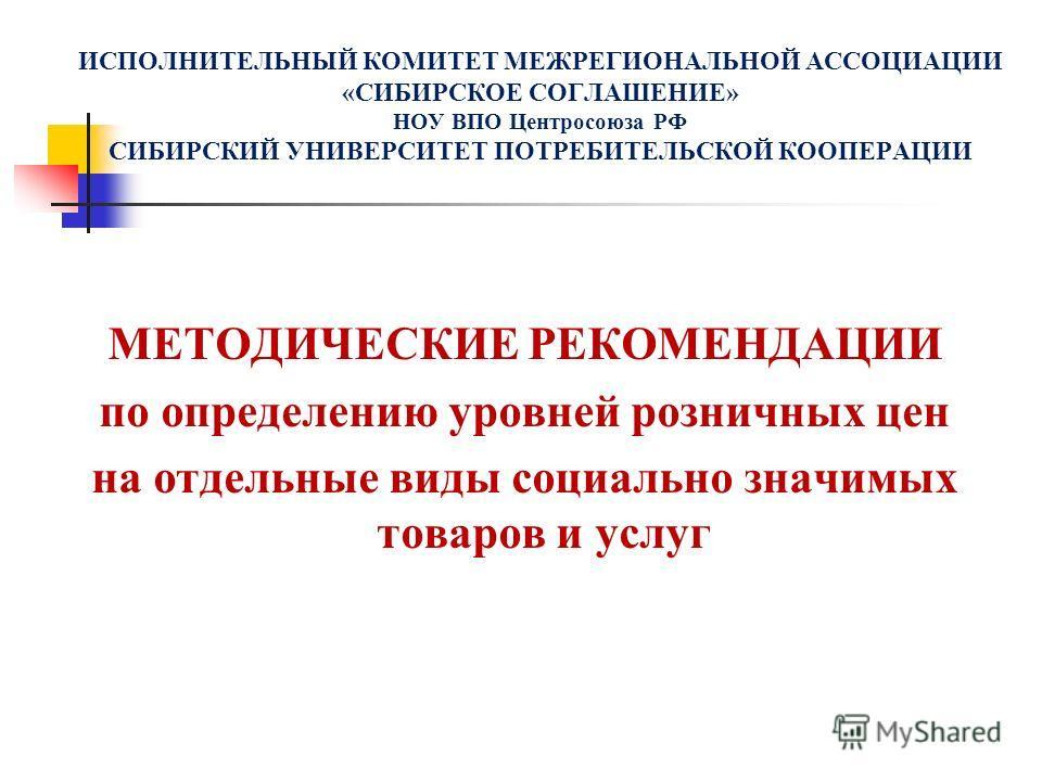 ИСПОЛНИТЕЛЬНЫЙ КОМИТЕТ МЕЖРЕГИОНАЛЬНОЙ АССОЦИАЦИИ «СИБИРСКОЕ СОГЛАШЕНИЕ» НОУ ВПО Центросоюза РФ СИБИРСКИЙ УНИВЕРСИТЕТ ПОТРЕБИТЕЛЬСКОЙ КООПЕРАЦИИ МЕТОДИЧЕСКИЕ РЕКОМЕНДАЦИИ по определению уровней розничных цен на отдельные виды социально значимых товар
