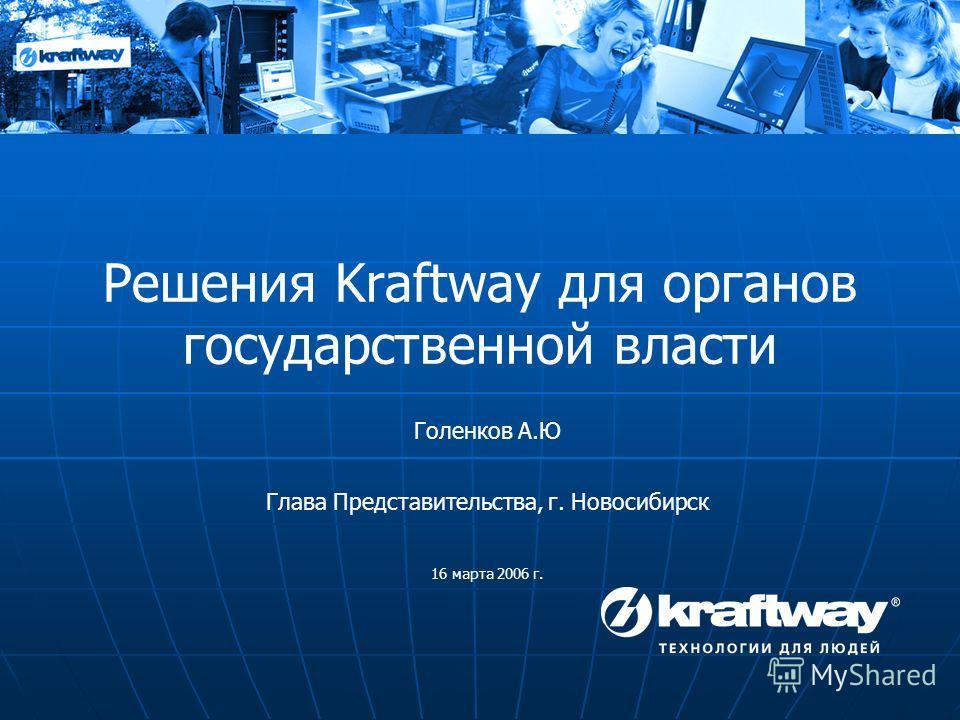 Решения Kraftway для органов государственной власти Голенков А.Ю Глава Представительства, г. Новосибирск 16 марта 2006 г.